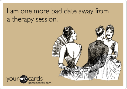 I Am One More Bad Date Away From A Therapy Session Confession Ecard
