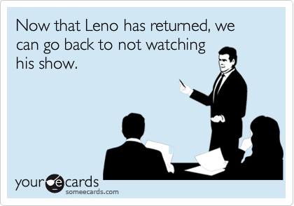 Now that Leno has returned, we can go back to not watching