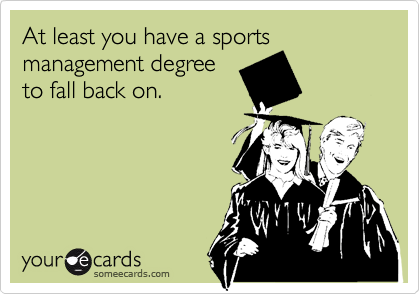 At least you have a sportsmanagement degreeto fall back on.