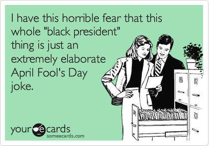 """I have this horrible fear that this whole """"black president""""thing is just anextremely elaborateApril Fool's Dayjoke."""
