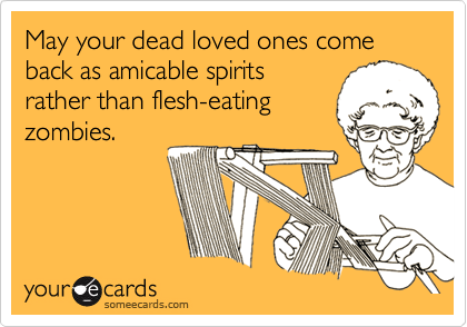 someecards.com - May your dead loved ones come back as amicable spirits rather than flesh-eating zombies.