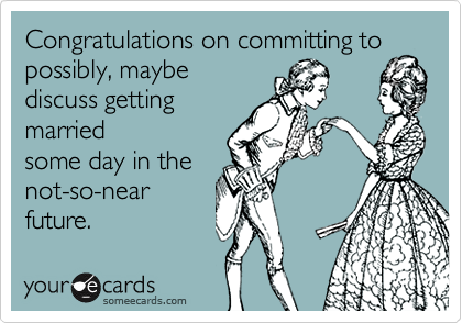 Congratulations on committing to possibly, maybe discuss getting married some day in the not-so-near future.