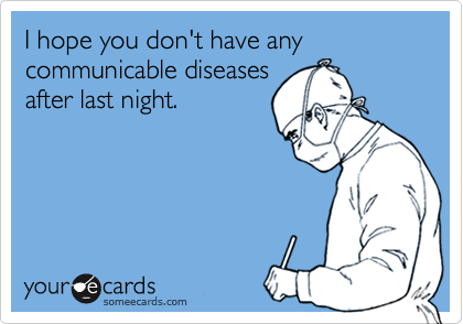 I hope you don't have any communicable diseases