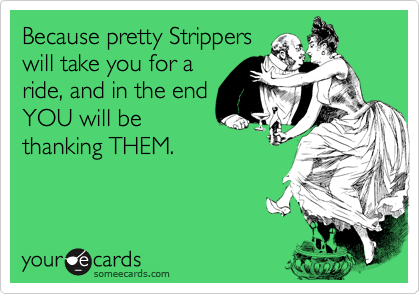 Because pretty Strippers will take you for a ride, and in the end YOU will be thanking THEM.