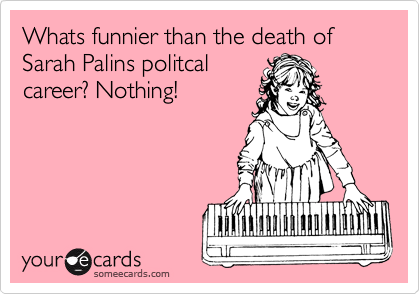 Whats funnier than the death of Sarah Palins politcal career? Nothing!