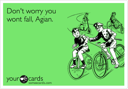 Don't worry you wont fall, Agian.