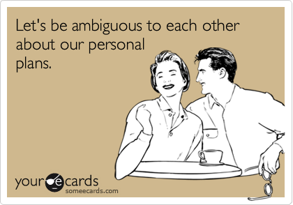 Let's be ambiguous to each other about our personalplans.