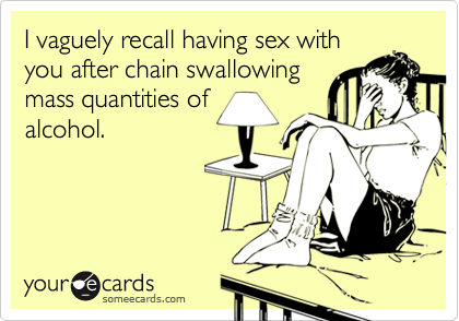 I vaguely recall having sex withyou after chain swallowingmass quantities ofalcohol.