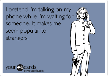I pretend I'm talking on my