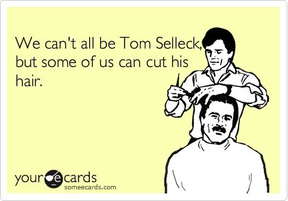 We can't all be Tom Selleck, but some of us can cut his hair.
