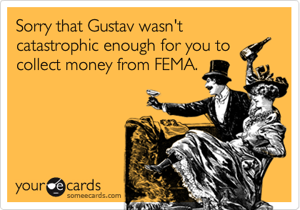 Sorry that Gustav wasn't catastrophic enough for you to