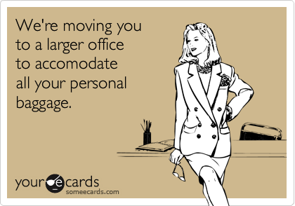 We're moving you to a larger office to accomodate all your personal baggage.