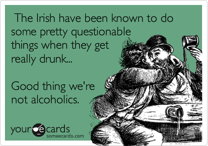 The Irish have been known to do some pretty questionable things when they getreally drunk...Good thing we'renot alcoholics.