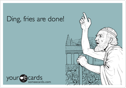 Ding, fries are done!