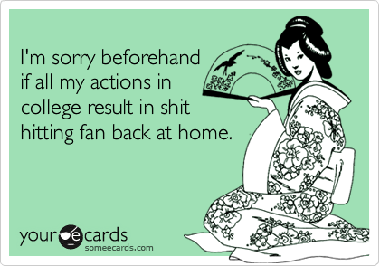 I'm sorry beforehandif all my actions incollege result in shithitting fan back at home.