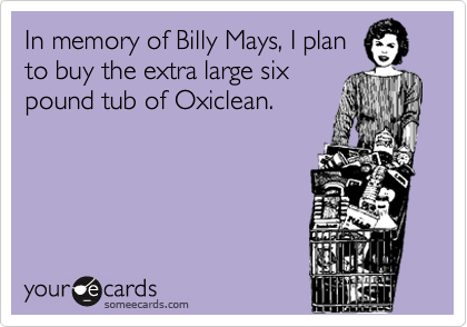 In memory of Billy Mays, I plan to buy the extra large six pound tub of Oxiclean.