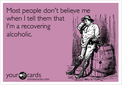Most people don't believe me when I tell them thatI'm a recoveringalcoholic.