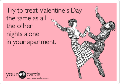 Try to treat Valentine's Day the same as all the other  nights alone in your apartment.