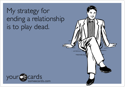 My strategy forending a relationshipis to play dead.