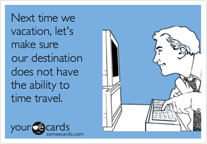 Next time we vacation, let's make sureour destinationdoes not havethe ability totime travel.