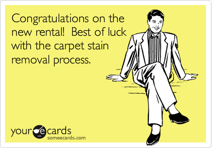 Congratulations on thenew rental!  Best of luckwith the carpet stainremoval process.