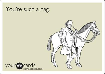 You're such a nag.