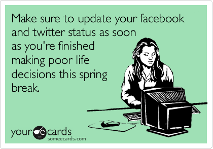 Make sure to update your facebook and twitter status as soonas you're finishedmaking poor lifedecisions this springbreak.