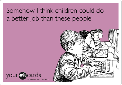 Somehow I think children could do a better job than these people.
