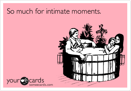 So much for intimate moments.