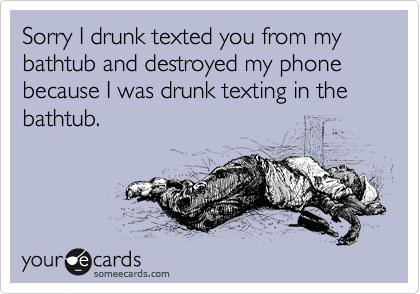 Sorry I drunk texted you from my bathtub and destroyed my phone because I was drunk texting in the bathtub.