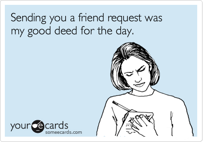 Sending you a friend request was my good deed for the day.