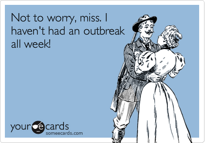 Not to worry, miss. Ihaven't had an outbreakall week!