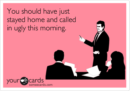 You should have just stayed home and called in ugly this morning.