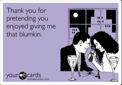 Thank you forpretending youenjoyed giving methat blumkin.