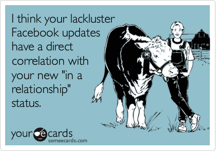 """I think your lackluster Facebook updates have a direct correlation with your new """"in a relationship""""  status."""