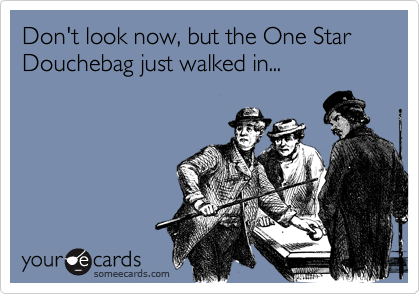 Don't look now, but the One Star Douchebag just walked in...