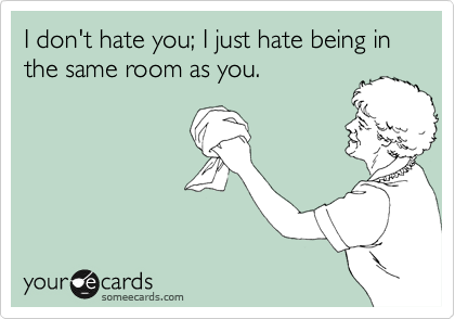 I don't hate you; I just hate being in the same room as you.