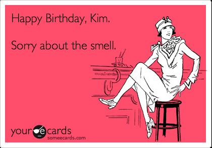 Happy Birthday Kim Sorry About The Smell Birthday Ecard