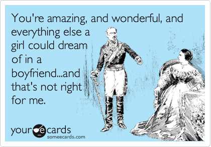 You're amazing, and wonderful, and everything else a girl could dream of in a boyfriend...and that's not right for me.