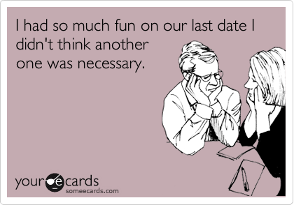 I had so much fun on our last date I didn't think another one was necessary.