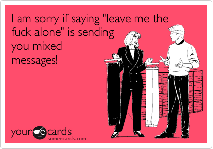 I Am Sorry If Saying Leave Me The Fuck Alone Is Sending You Mixed