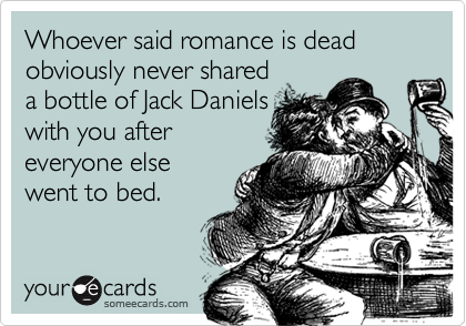 Whoever said romance is dead obviously never shareda bottle of Jack Danielswith you aftereveryone elsewent to bed.