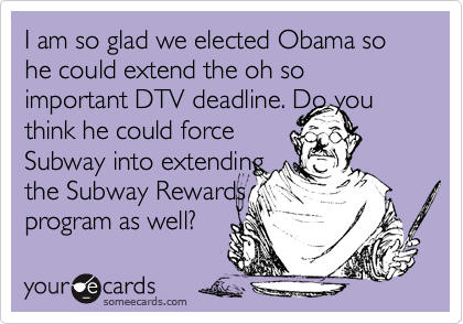 I am so glad we elected Obama so he could extend the oh so important DTV deadline. Do you think he could force