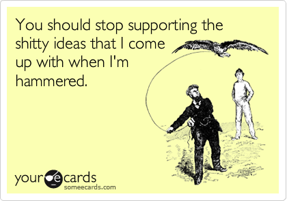 You should stop supporting the shitty ideas that I come  up with when I'm  hammered.