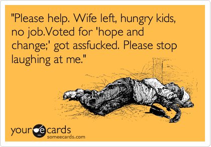 """Please help. Wife left, hungry kids, no job.Voted for 'hope and change;' got assfucked. Please stop laughing at me."""