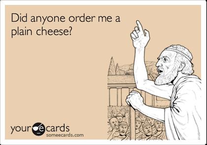 Did anyone order me aplain cheese?