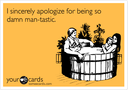 I sincerely apologize for being so damn man-tastic.