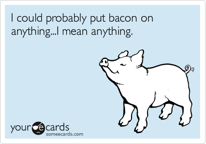 I could probably put bacon on anything...I mean anything.