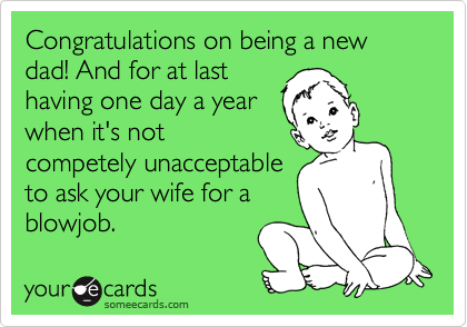 Congratulations on being a new dad! And for at last having one day a year when it's not competely unacceptable to ask your wife for a blowjob.