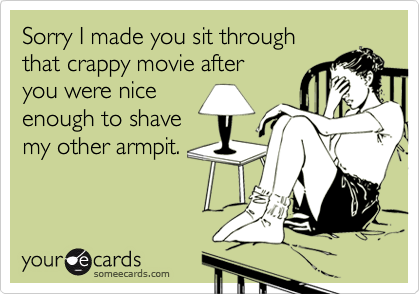 Sorry I made you sit through that crappy movie after you were niceenough to shavemy other armpit.